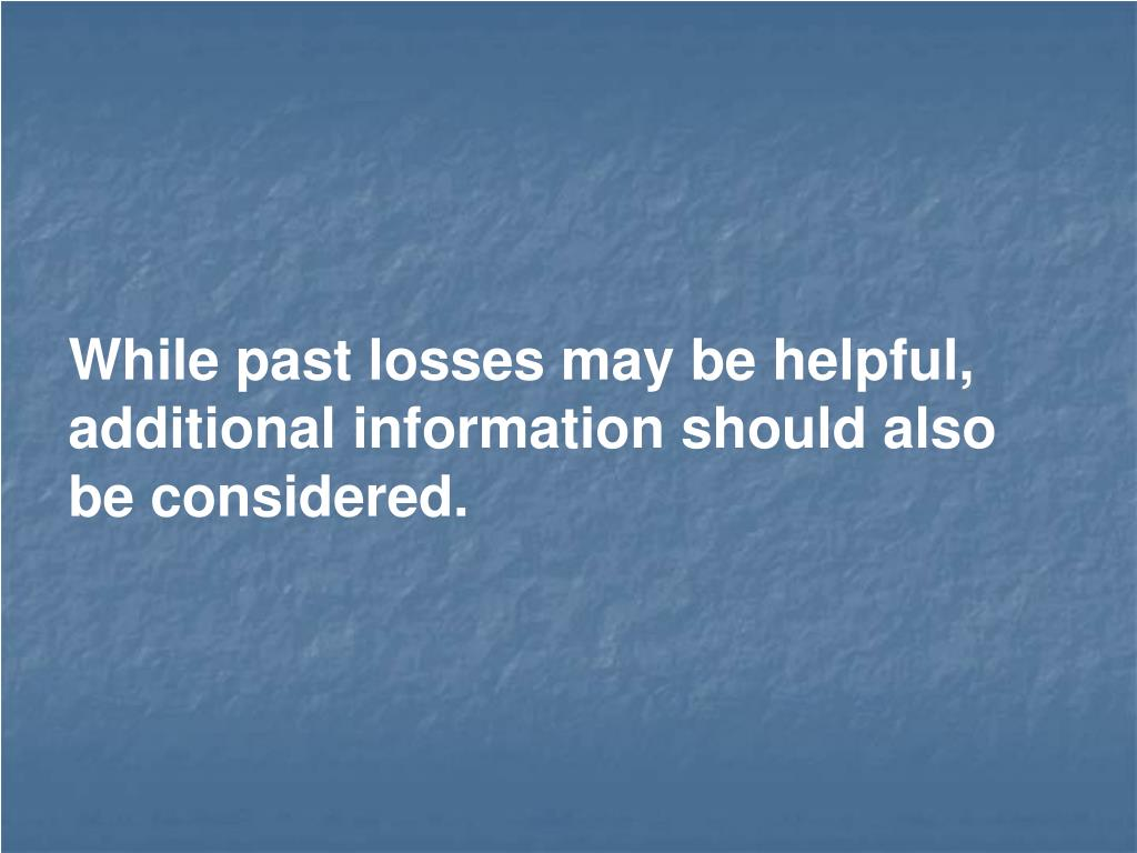 While past losses may be helpful, additional information should also be considered.