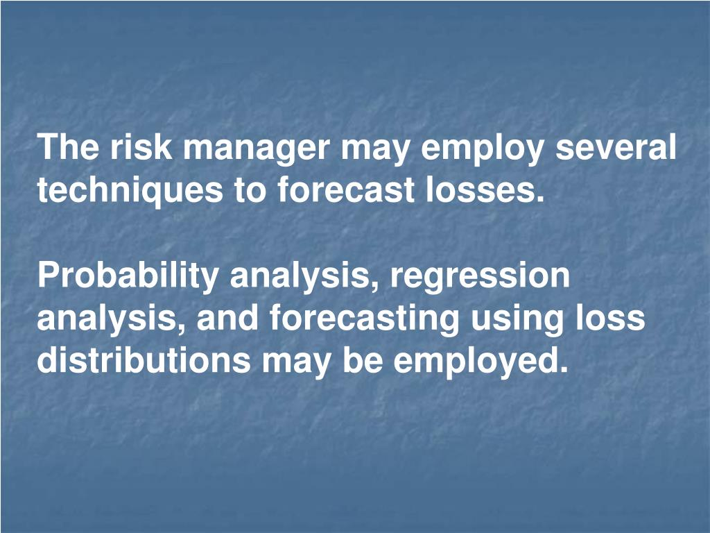 The risk manager may employ several techniques to forecast losses.