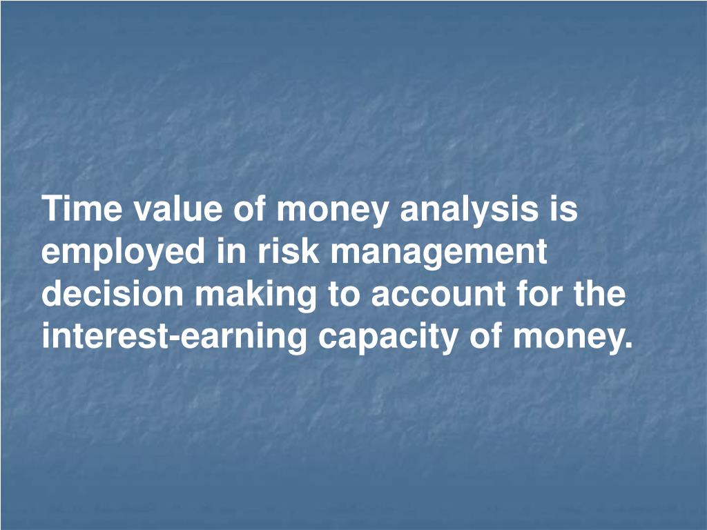 Time value of money analysis is employed in risk management decision making to account for the interest-earning capacity of money.