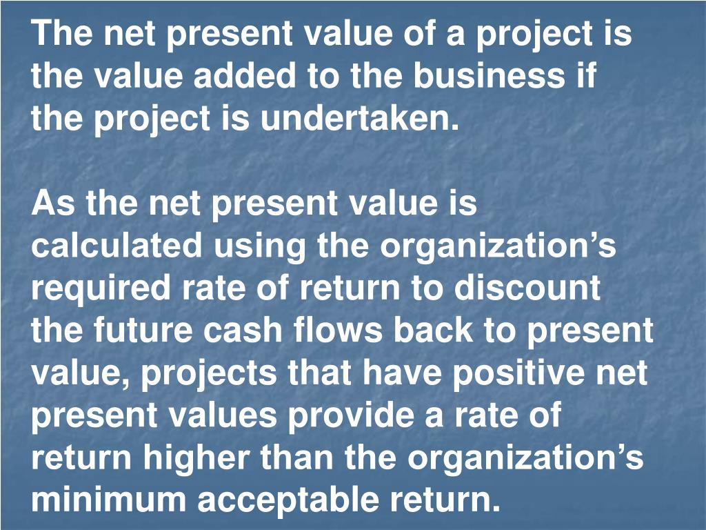 The net present value of a project is the value added to the business if the project is undertaken.