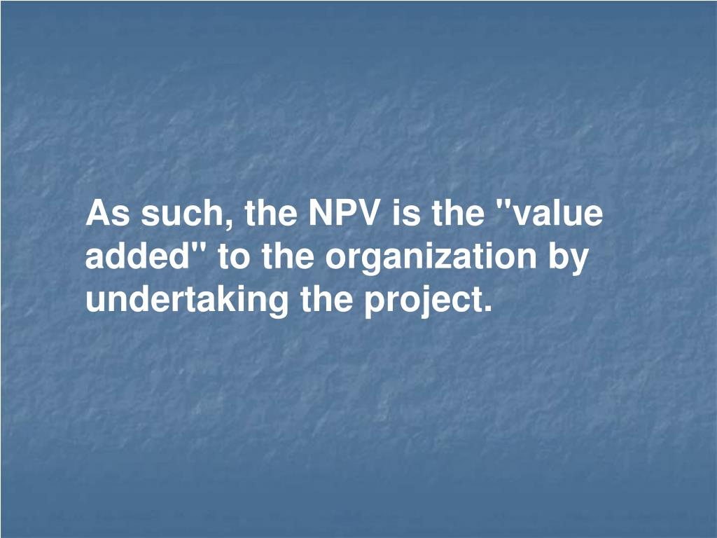 """As such, the NPV is the """"value added"""" to the organization by undertaking the project."""