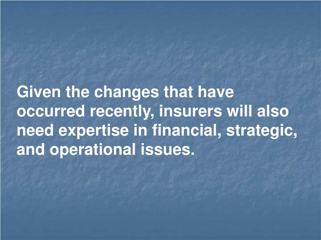 Given the changes that have occurred recently, insurers will also need expertise in financial, strategic, and operational issues.