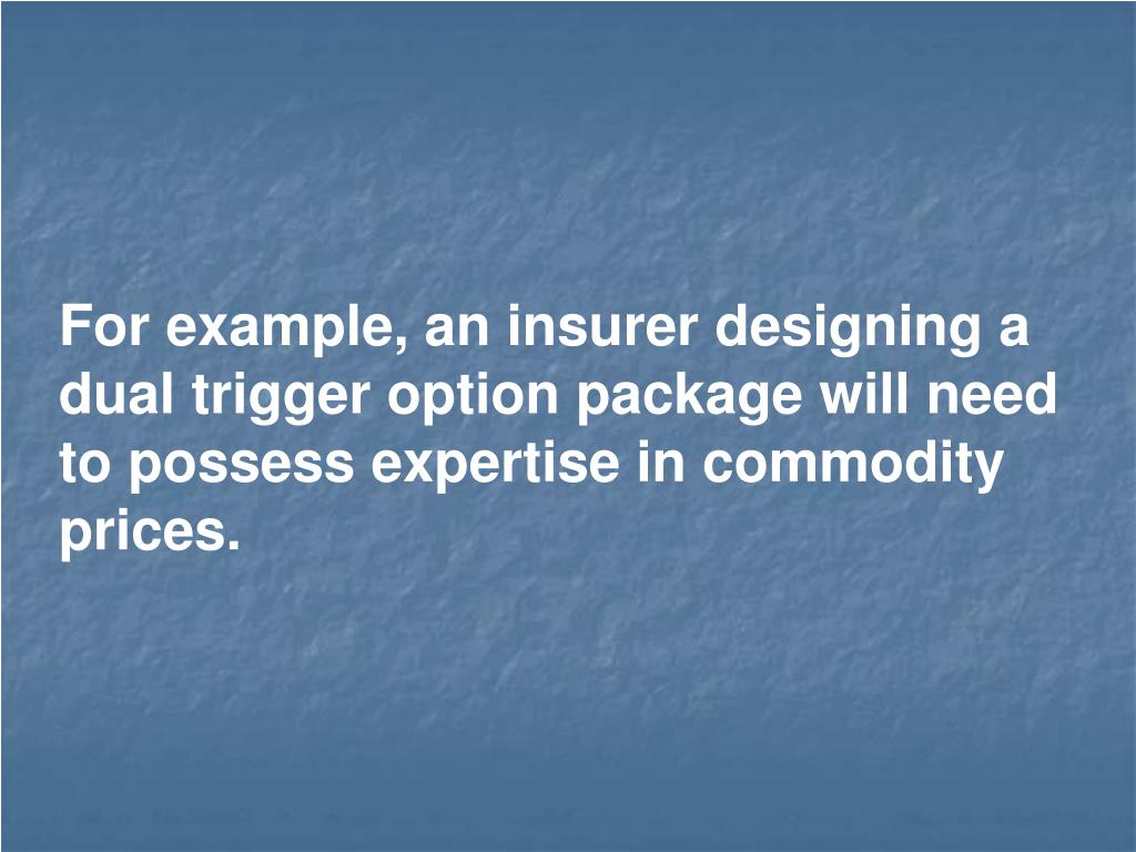 For example, an insurer designing a dual trigger option package will need to possess expertise in commodity prices.