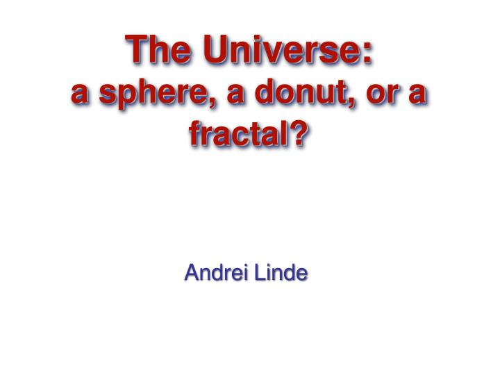 The universe a sphere a donut or a fractal