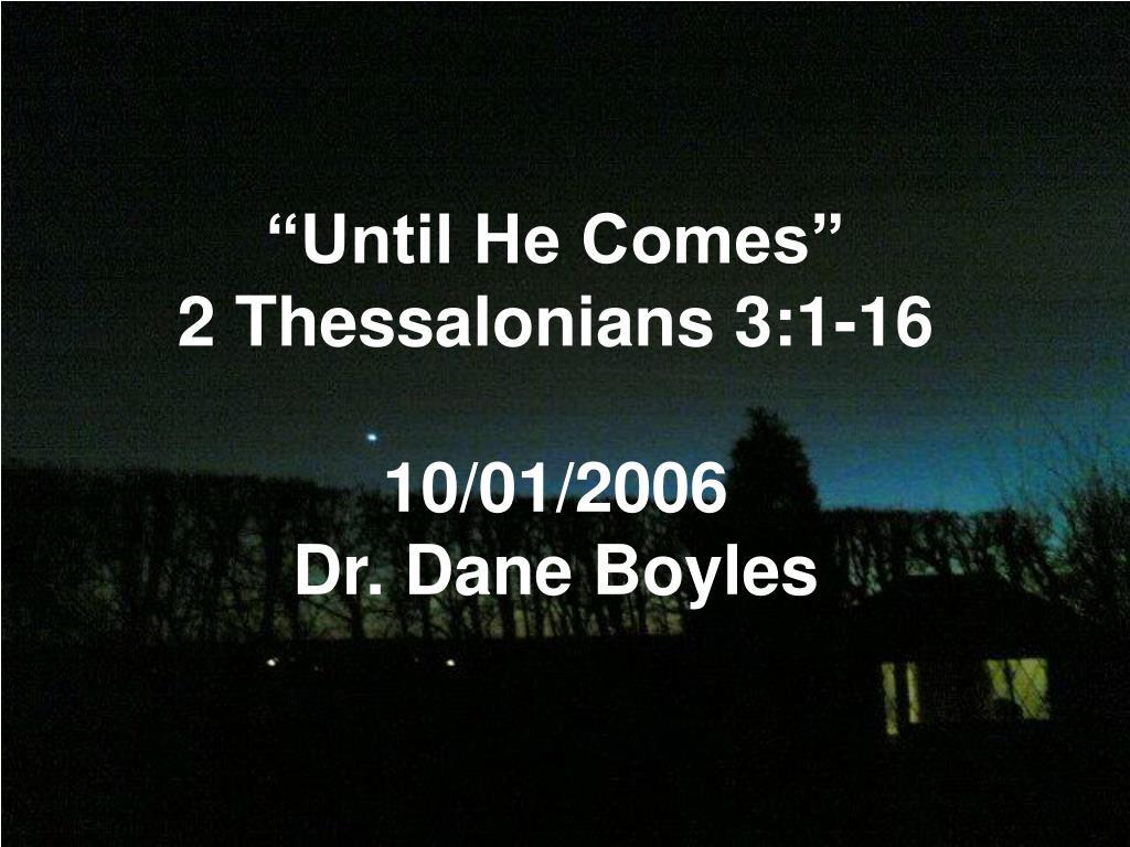 until he comes 2 thessalonians 3 1 16 10 01 2006 dr dane boyles l.