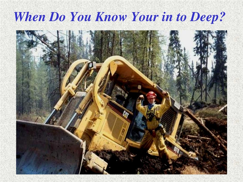 When Do You Know Your in to Deep?
