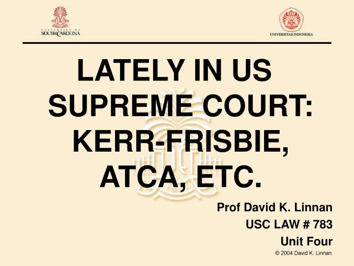 LATELY IN US SUPREME COURT:  KERR-FRISBIE, ATCA, ETC.