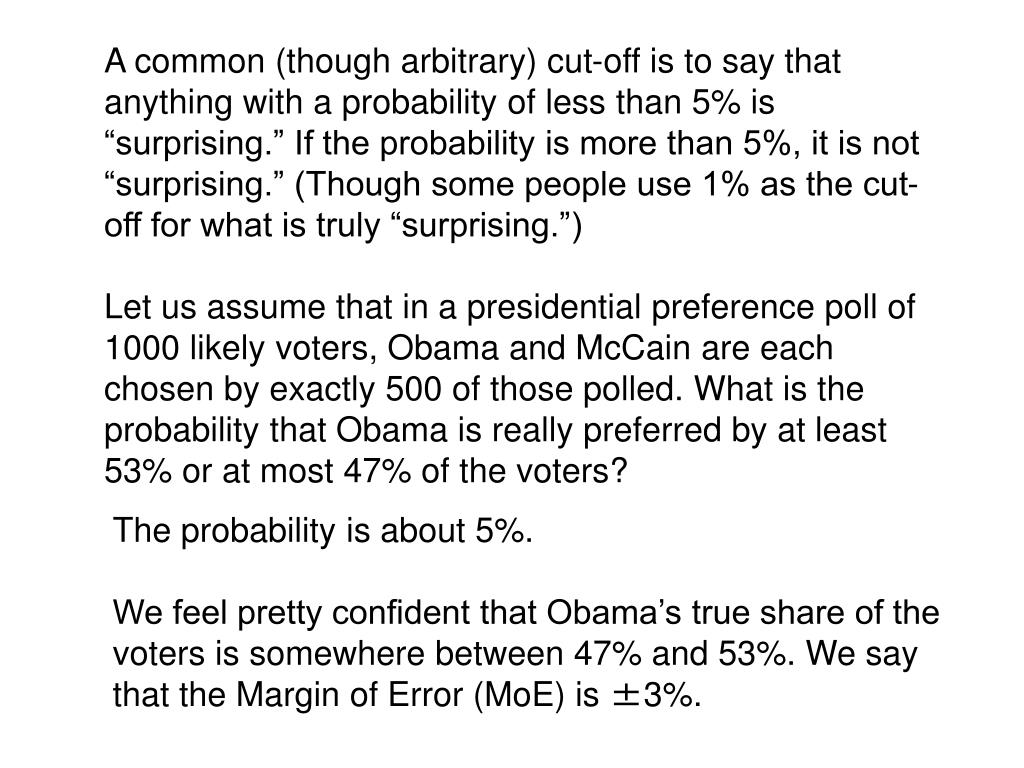 """A common (though arbitrary) cut-off is to say that anything with a probability of less than 5% is """"surprising."""" If the probability is more than 5%, it is not """"surprising."""" (Though some people use 1% as the cut-off for what is truly """"surprising."""")"""