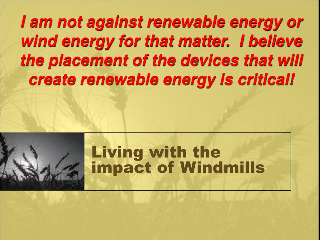 I am not against renewable energy or wind energy for that matter.  I believe the placement of the devices that will create renewable energy is critical!