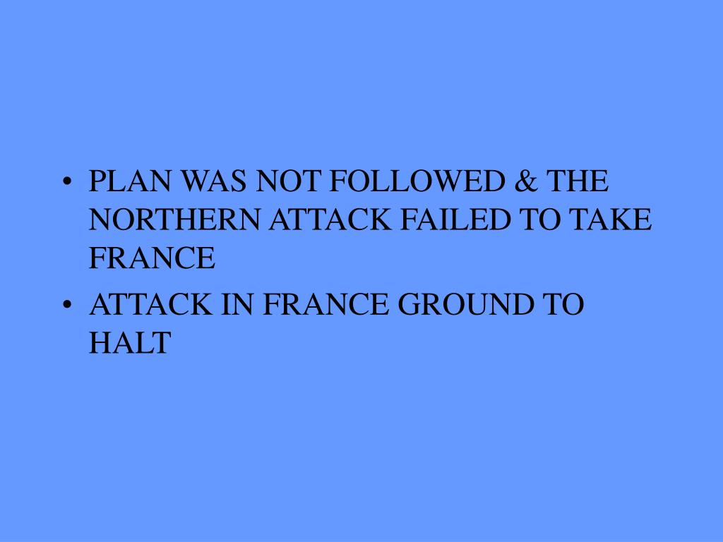 PLAN WAS NOT FOLLOWED & THE NORTHERN ATTACK FAILED TO TAKE FRANCE