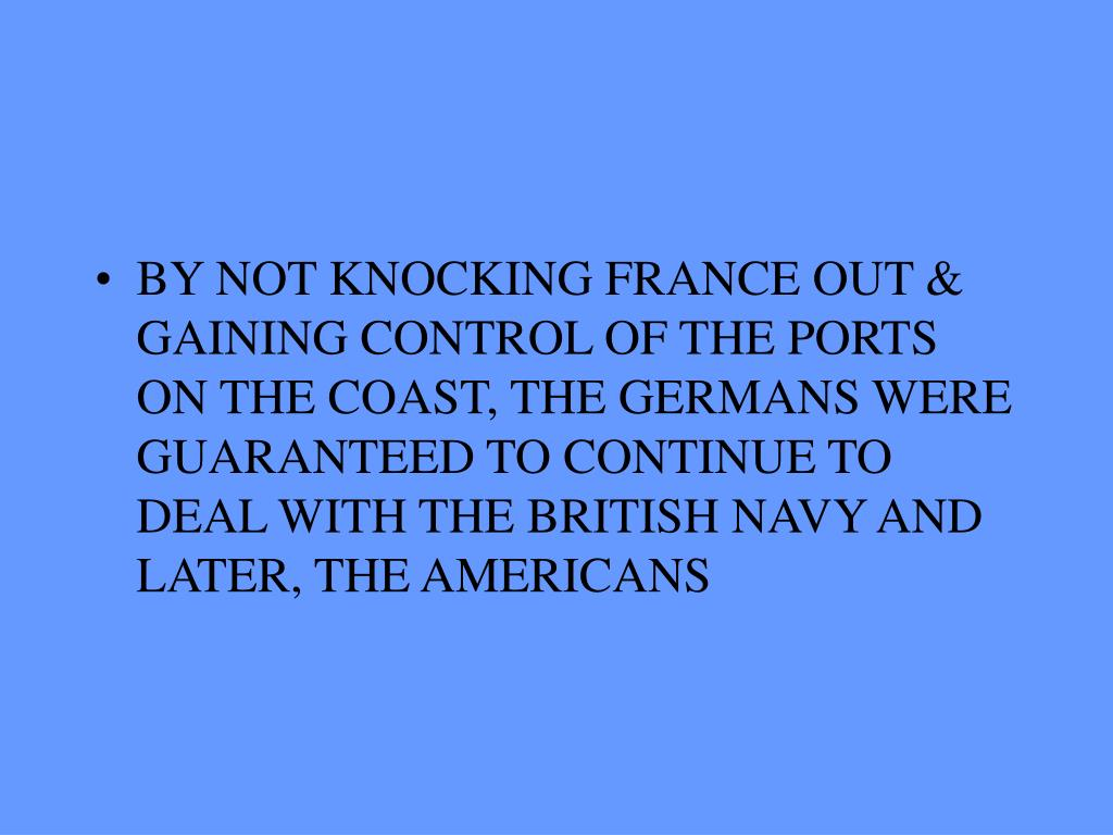 BY NOT KNOCKING FRANCE OUT & GAINING CONTROL OF THE PORTS ON THE COAST, THE GERMANS WERE GUARANTEED TO CONTINUE TO DEAL WITH THE BRITISH NAVY AND LATER, THE AMERICANS