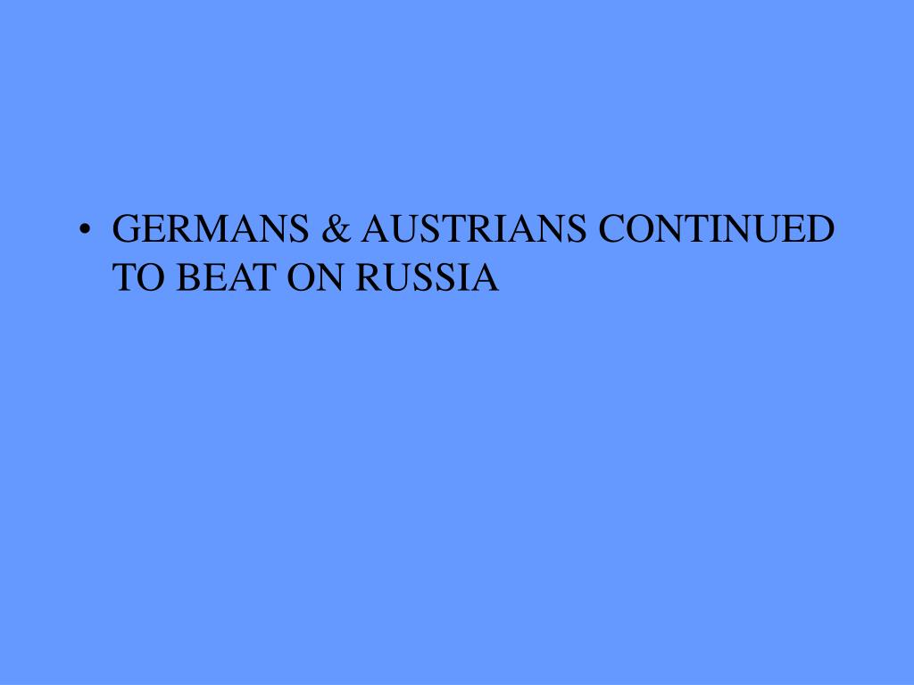 GERMANS & AUSTRIANS CONTINUED TO BEAT ON RUSSIA