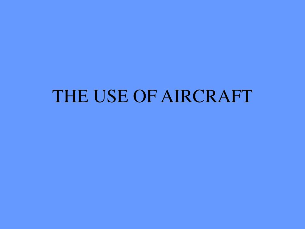 THE USE OF AIRCRAFT
