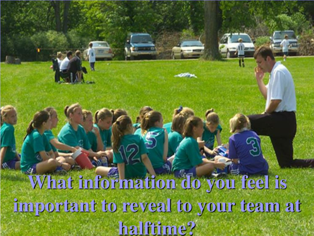 What information do you feel is important to reveal to your team at halftime?