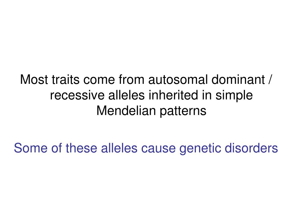 Most traits come from autosomal dominant / recessive alleles inherited in simple Mendelian patterns
