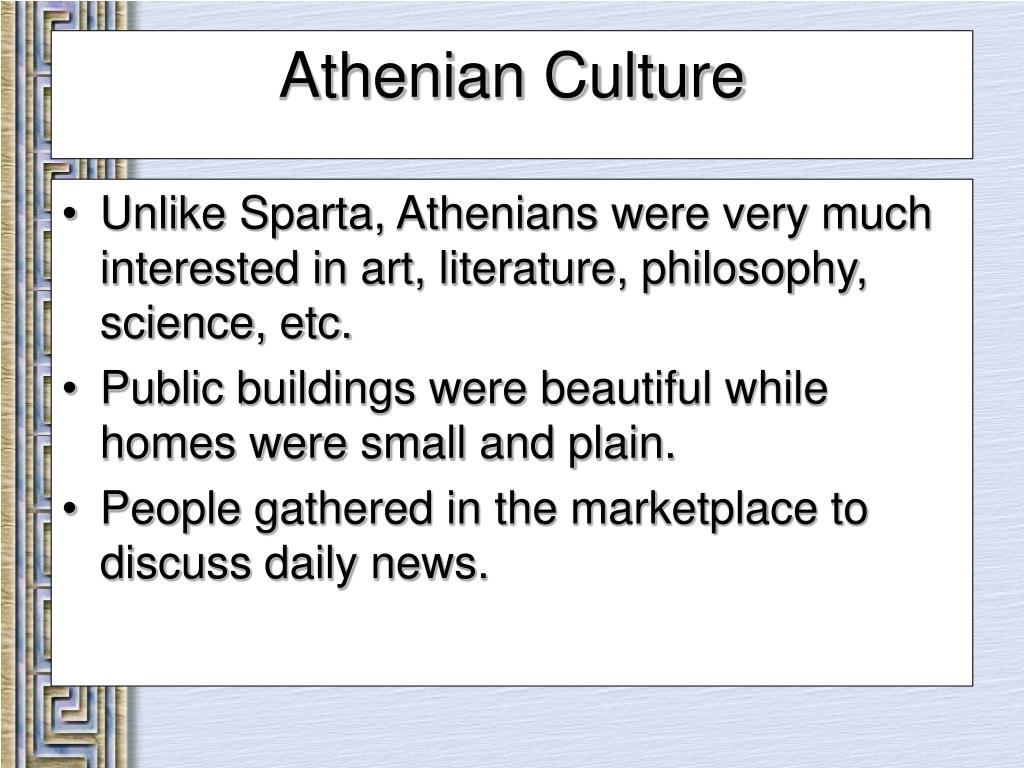 Unlike Sparta, Athenians were very much interested in art, literature, philosophy, science, etc.