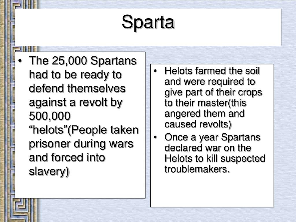 "The 25,000 Spartans had to be ready to defend themselves against a revolt by 500,000 ""helots""(People taken prisoner during wars and forced into slavery)"