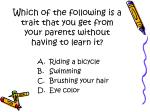 which of the following is a trait that you get from your parents without having to learn it