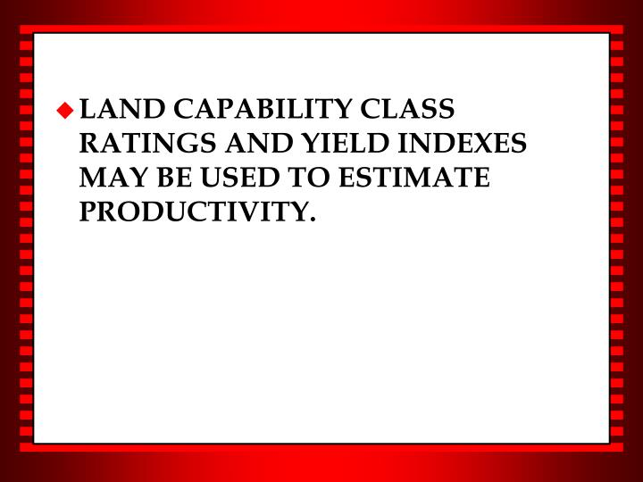 LAND CAPABILITY CLASS RATINGS AND YIELD INDEXES MAY BE USED TO ESTIMATE PRODUCTIVITY.
