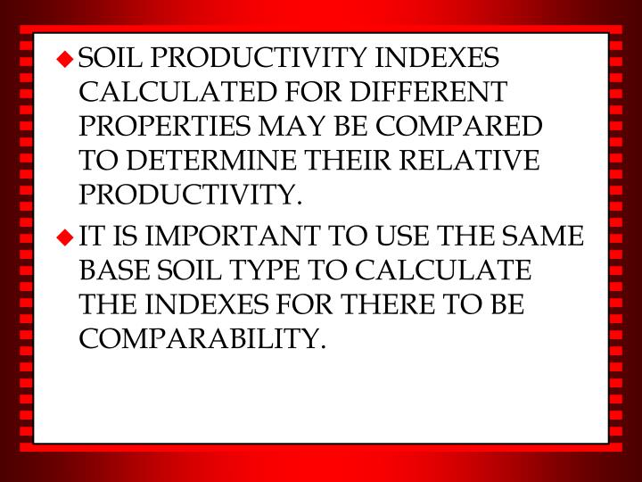 SOIL PRODUCTIVITY INDEXES CALCULATED FOR DIFFERENT PROPERTIES MAY BE COMPARED TO DETERMINE THEIR RELATIVE PRODUCTIVITY.