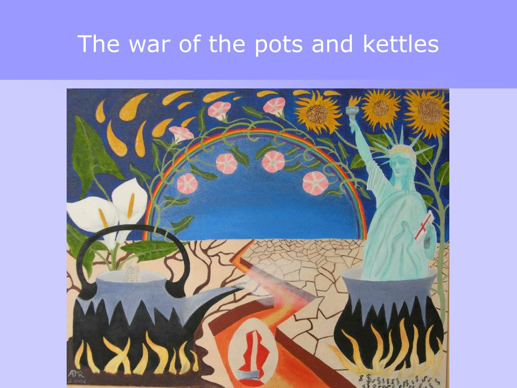 The war of the pots and kettles