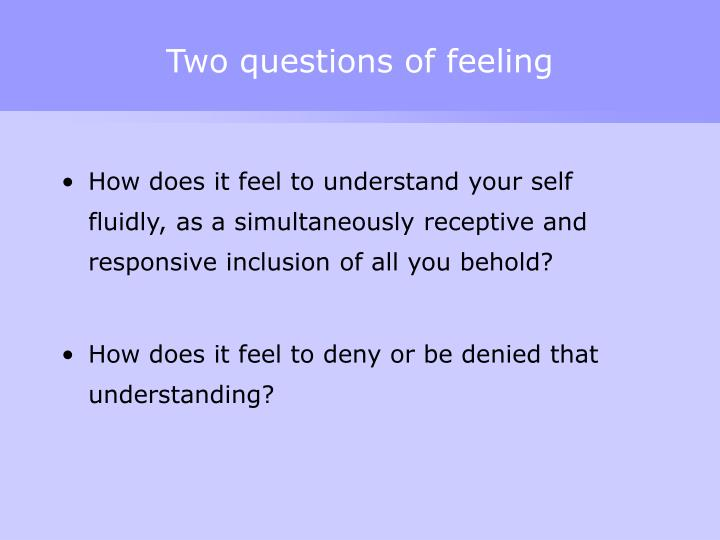 Two questions of feeling