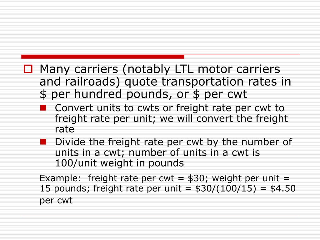 Many carriers (notably LTL motor carriers and railroads) quote transportation rates in $ per hundred pounds, or $ per cwt