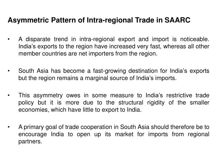 indias intra saarc trade position Additionally, intra-saarc trade also suffers from complex non-tariff barriers, poor infrastructure, lack of connectivity and bureaucratic red tape at borders this cumulatively increases the costs.