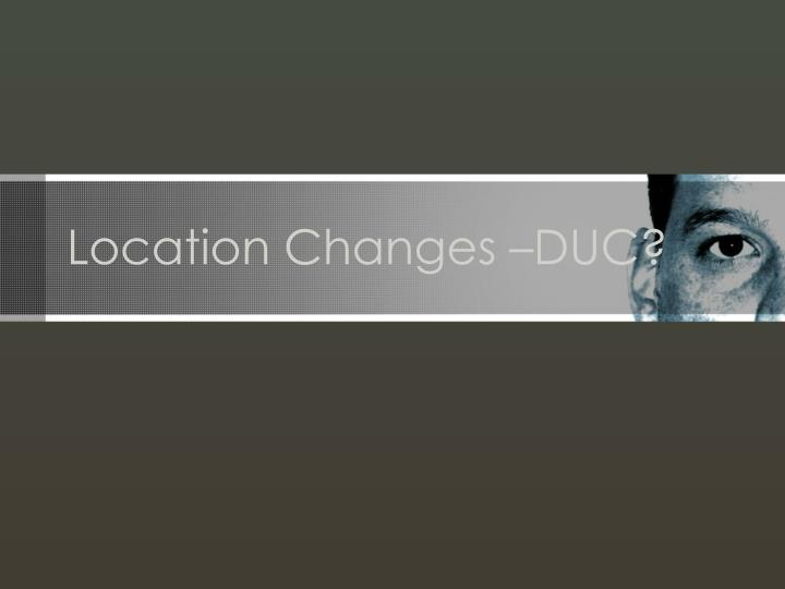 Location changes duc