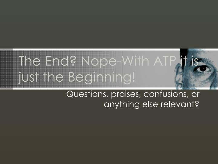 The End? Nope-With ATP it is just the Beginning!