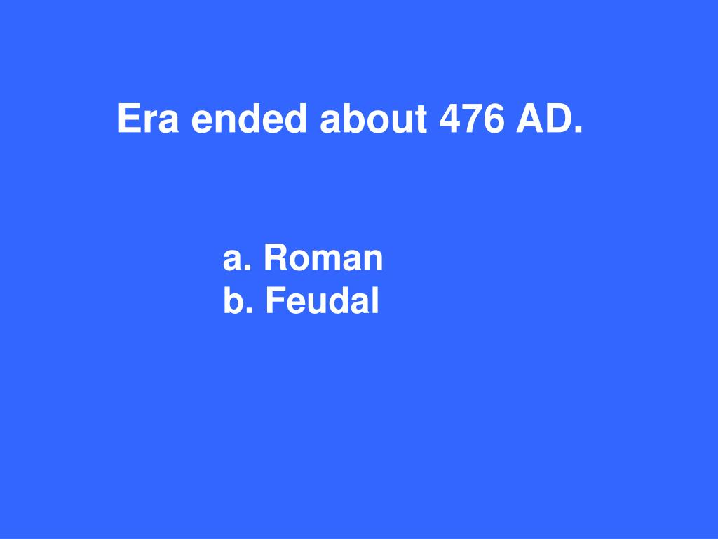 Era ended about 476 AD.