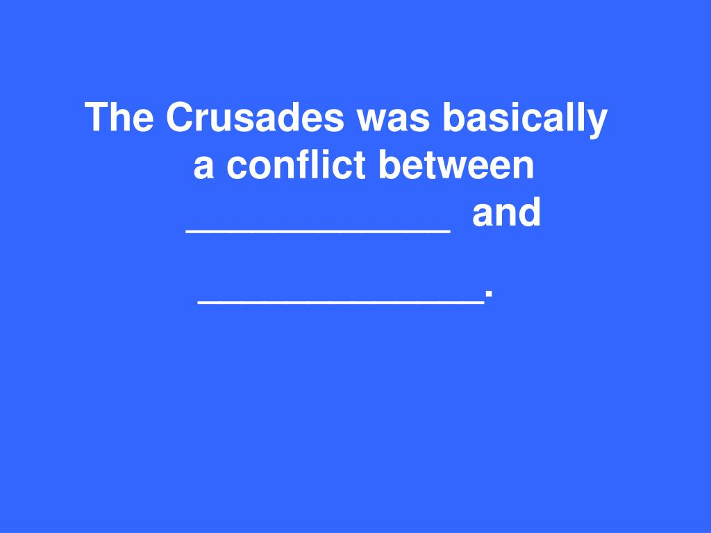 The Crusades was basically a conflict between