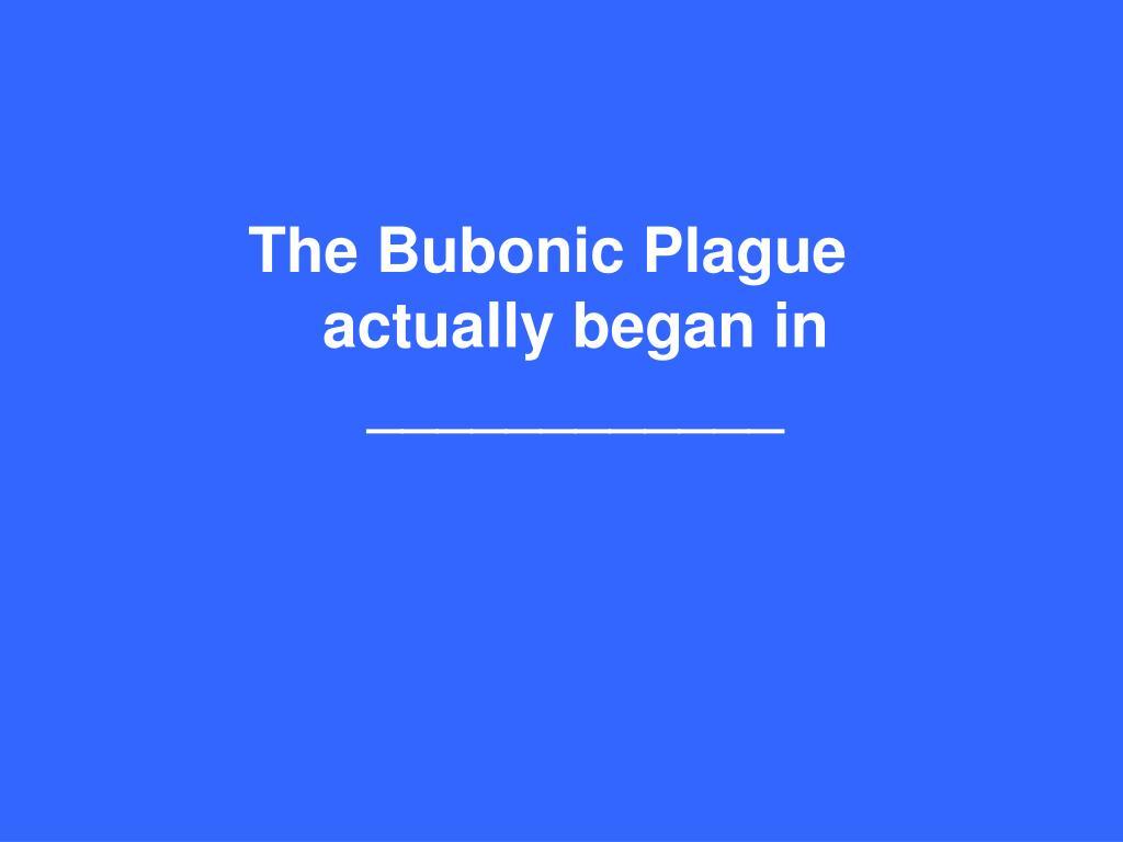 The Bubonic Plague actually began in