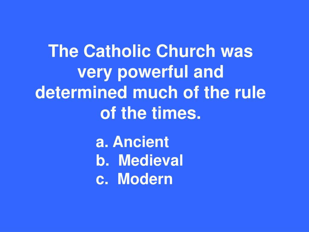 The Catholic Church was very powerful and determined much of the rule of the times.