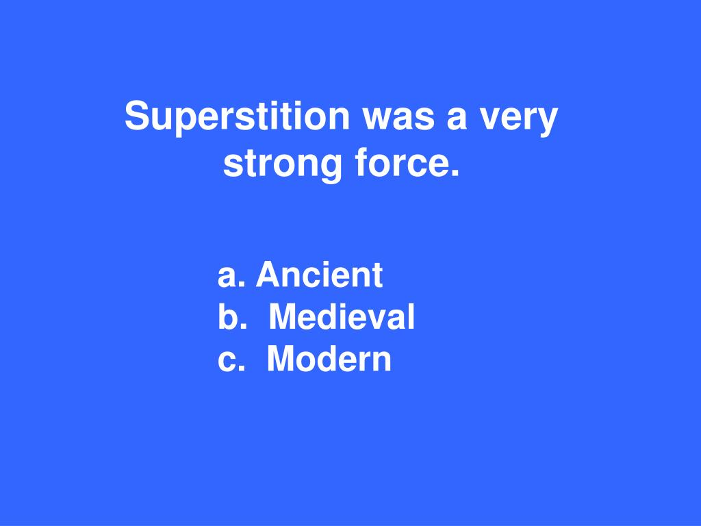 Superstition was a very strong force.
