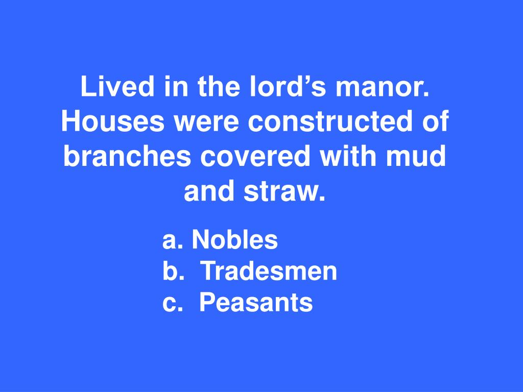 Lived in the lord's manor.  Houses were constructed of branches covered with mud and straw.