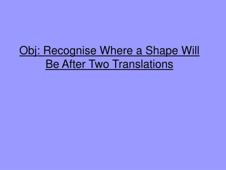 Obj: Recognise Where a Shape Will Be After Two Translations
