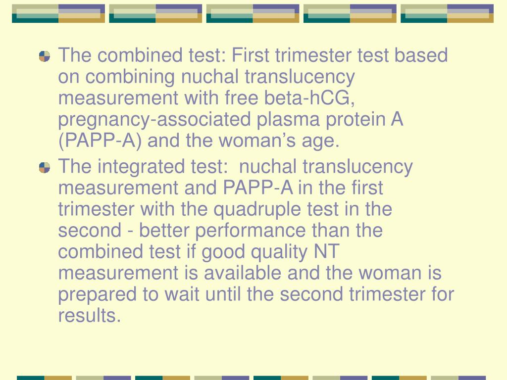 The combined test: First trimester test based on combining nuchal translucency measurement with free beta-hCG, pregnancy-associated plasma protein A (PAPP-A) and the woman's age.
