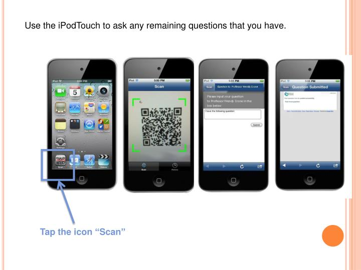 Use the iPodTouch to ask any remaining questions that you have.