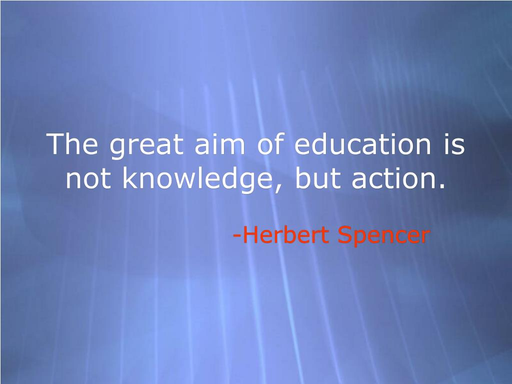 The great aim of education is not knowledge, but action.