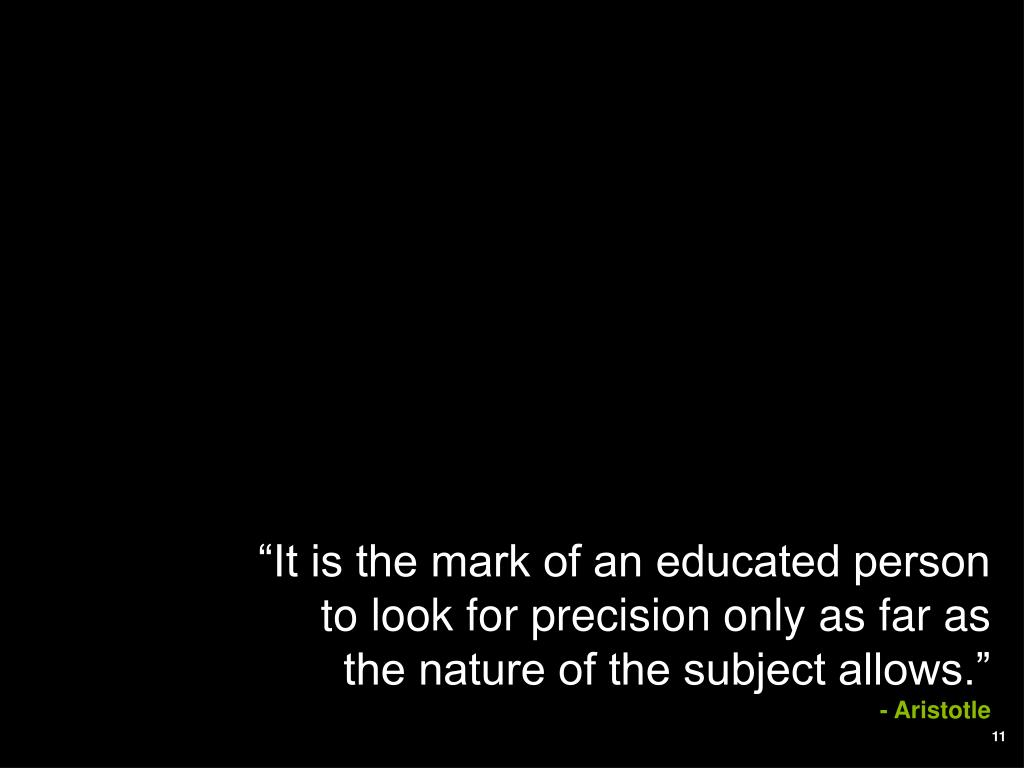 """It is the mark of an educated person to look for precision only as far as the nature of the subject allows."""