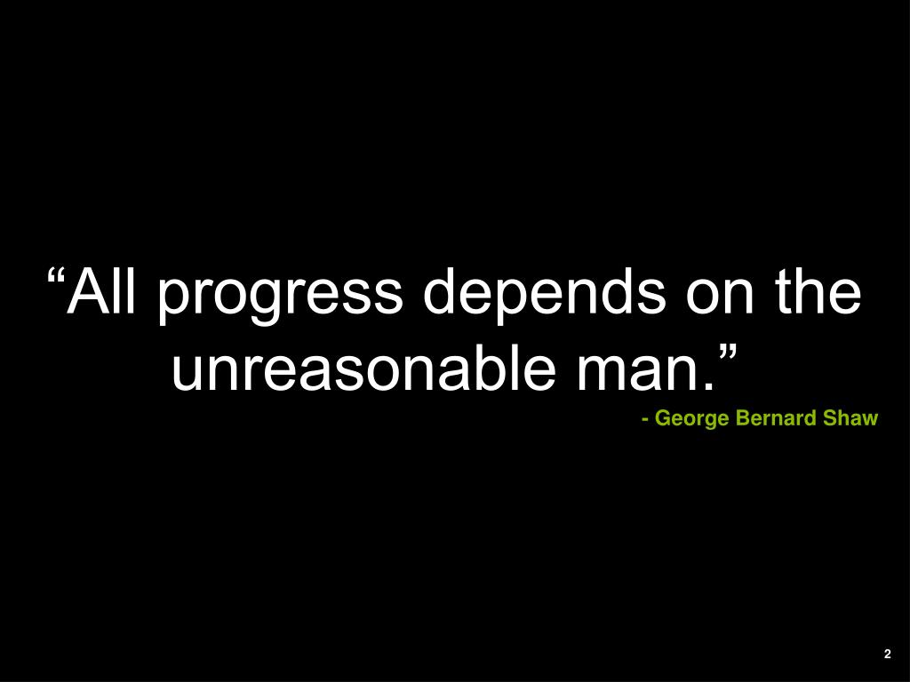 """All progress depends on the unreasonable man."""