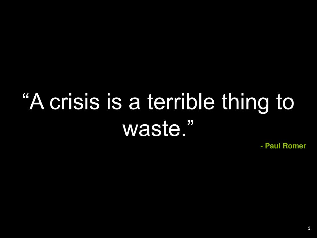 """A crisis is a terrible thing to waste."""