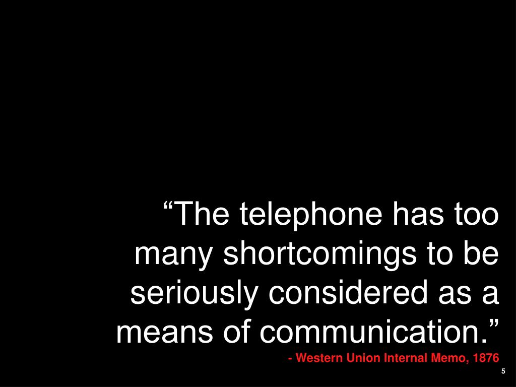 """The telephone has too many shortcomings to be seriously considered as a means of communication."""