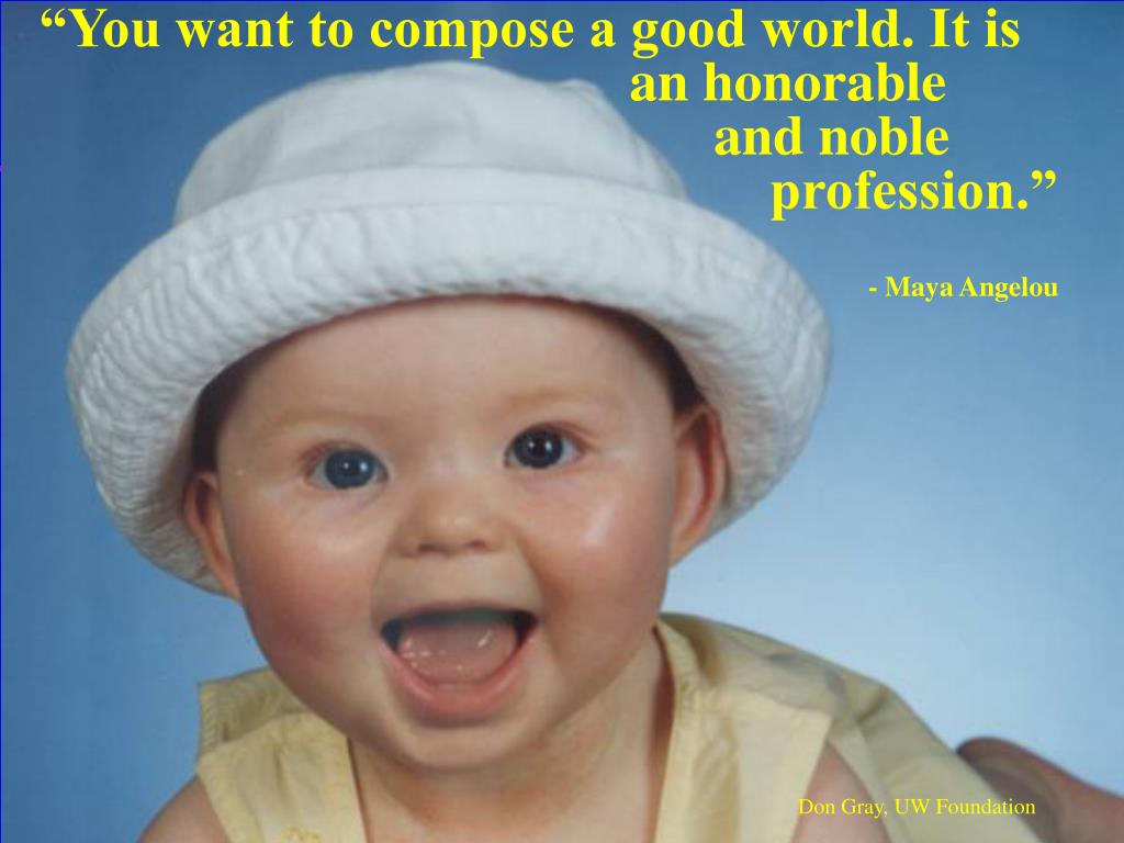 """""""You want to compose a good world. It is      an honorable and noble     profession."""""""