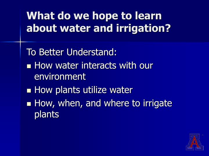 What do we hope to learn about water and irrigation