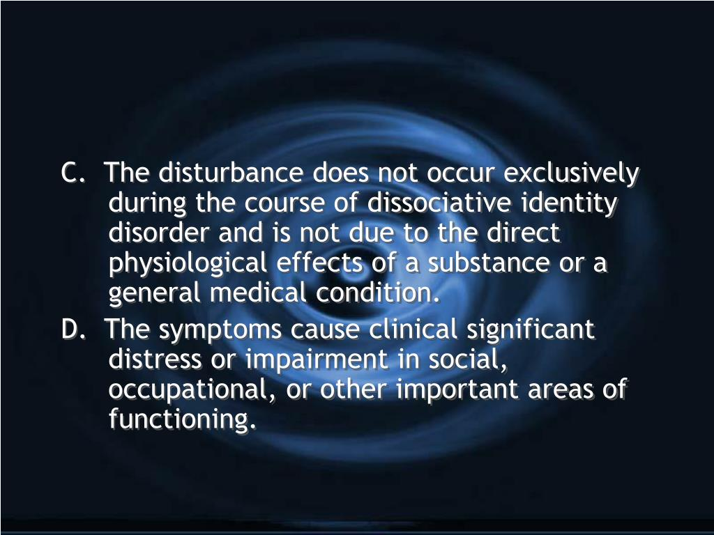 C.  The disturbance does not occur exclusively during the course of dissociative identity disorder and is not due to the direct physiological effects of a substance or a general medical condition.