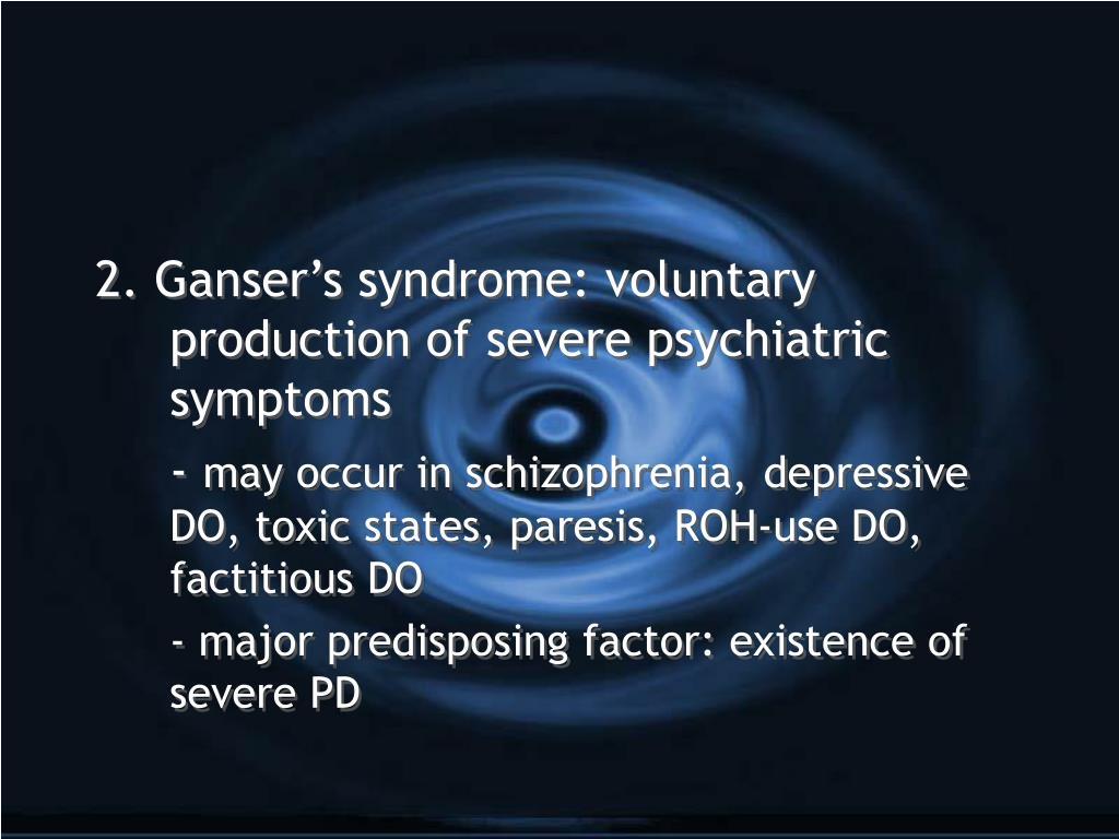 2. Ganser's syndrome: voluntary production of severe psychiatric symptoms