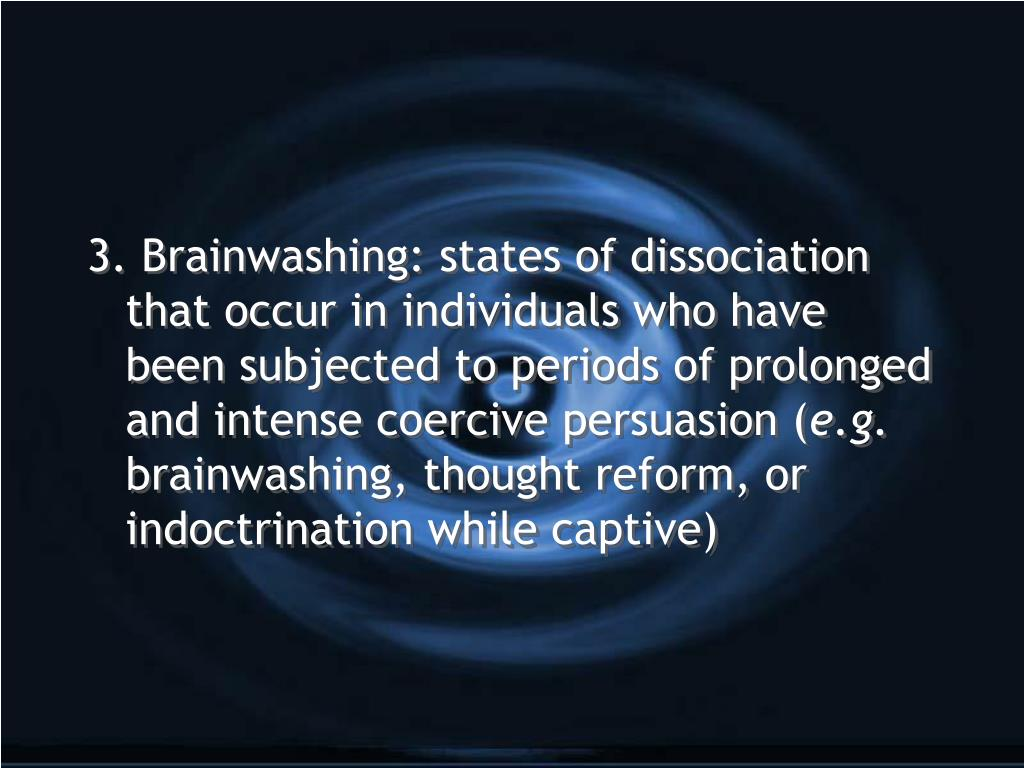 3. Brainwashing: states of dissociation that occur in individuals who have been subjected to periods of prolonged and intense coercive persuasion (