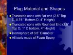 plug material and shapes